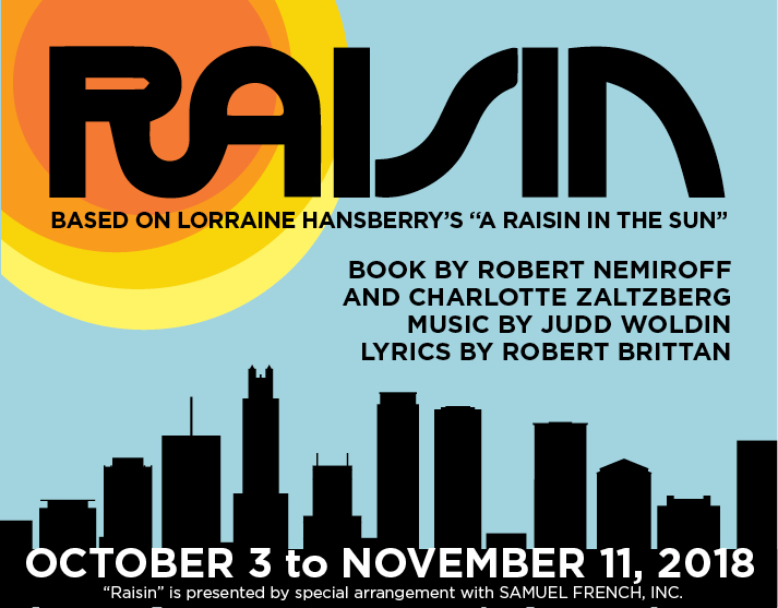 Raisin October 3 to November 11, 2018 Book by Robert Nemiroff and Charlotte Zaltzburg, Music by Judd Woldin, Lyrics by Robert Brittan, Based on Lorraine Hansberry's A Raisin in the Sun