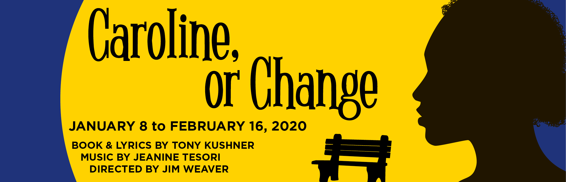 Caroline, or Change; January 8 to February 16, 2020; Book and Lyrics by Tony Kushner; Music by Jeanine Tesori; Directed by Jim Weaver