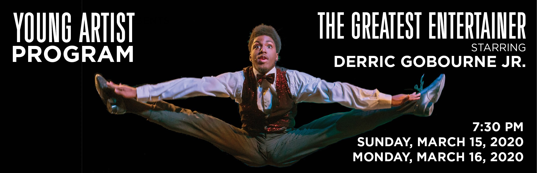 Young Artist Program: The Greatest Entertainer Starring Derric Gobourne Jr. 7:30pm Sunday, March 15 and Monday, March 16, 2020