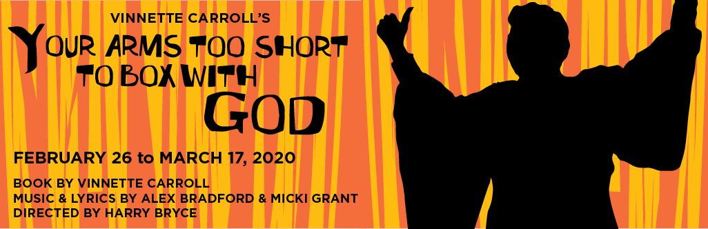 Vinnette Carroll's Your Arms Too Short to Box with God; February 26 to March 17. 2020; Book by Vinnette Carroll; Music and Lyrics by  Alex Bradford and Micki Grant; Directed by Harrry Bryce