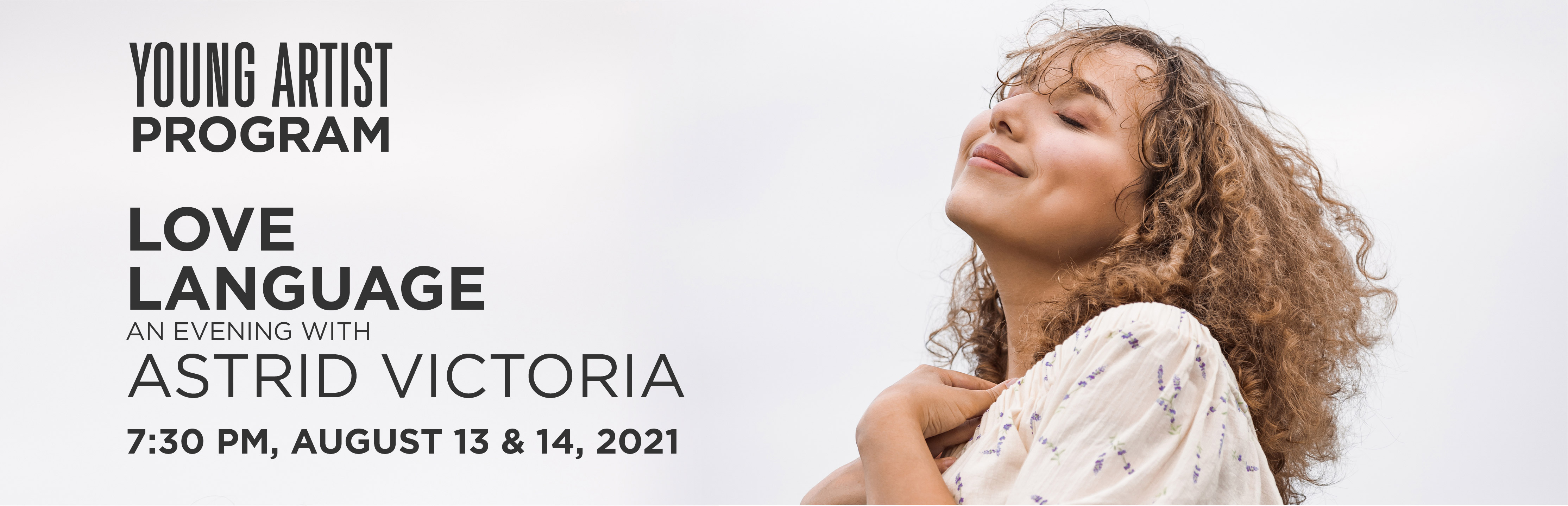 Young Artist Program: Love Language - An Evening with Astrid Victoria, 7:30pm , August 13 and 14, 2021